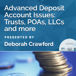Advanced Deposit Account Issues: Trusts, POAs, LLCs etc