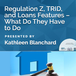 Regulation Z, TRID, and Loans Features – What Do They Have to Do
