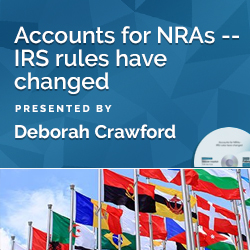 Accounts for NRAs -- IRS rules have changed
